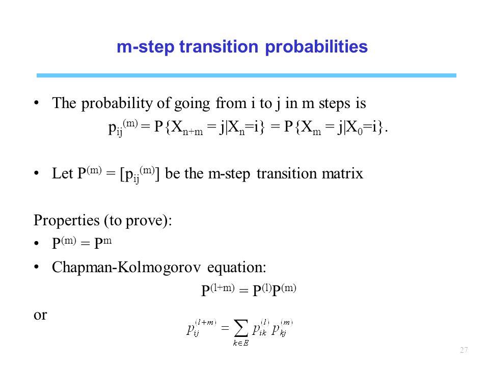 27 m-step transition probabilities The probability of going from i to j in m steps is p ij (m) = P{X n+m = j|X n =i} = P{X m = j|X 0 =i}.