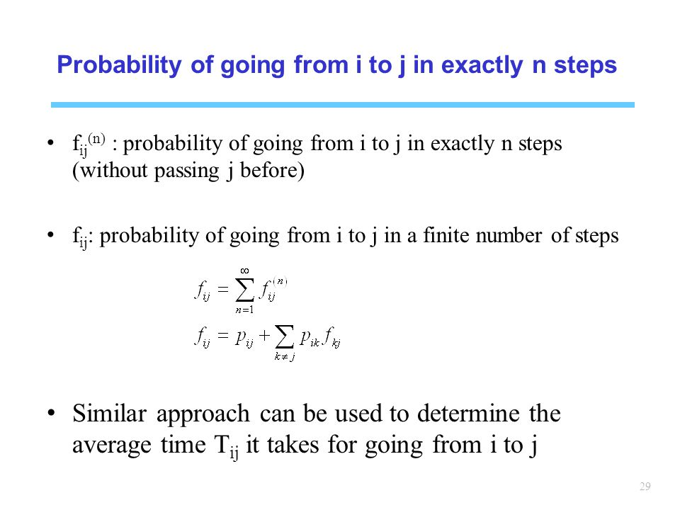 29 Probability of going from i to j in exactly n steps f ij (n) : probability of going from i to j in exactly n steps (without passing j before) f ij : probability of going from i to j in a finite number of steps Similar approach can be used to determine the average time T ij it takes for going from i to j
