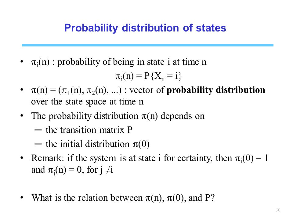 30 Probability distribution of states i (n) : probability of being in state i at time n i (n) = P{X n = i} (n) = ( 1 (n), 2 (n),...) : vector of probability distribution over the state space at time n The probability distribution (n) depends on the transition matrix P the initial distribution (0) Remark: if the system is at state i for certainty, then i (0) = 1 and j (n) = 0, for j i What is the relation between (n), (0), and P?