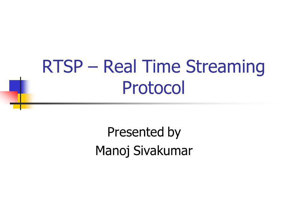 RTSP – Real Time Streaming Protocol Presented by Manoj Sivakumar