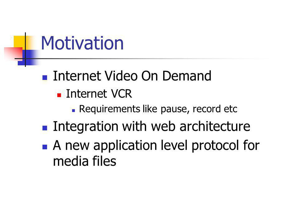Motivation Internet Video On Demand Internet VCR Requirements like pause, record etc Integration with web architecture A new application level protoco