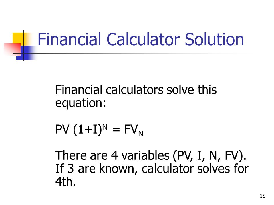 18 Financial calculators solve this equation: PV (1+I) N = FV N There are 4 variables (PV, I, N, FV).