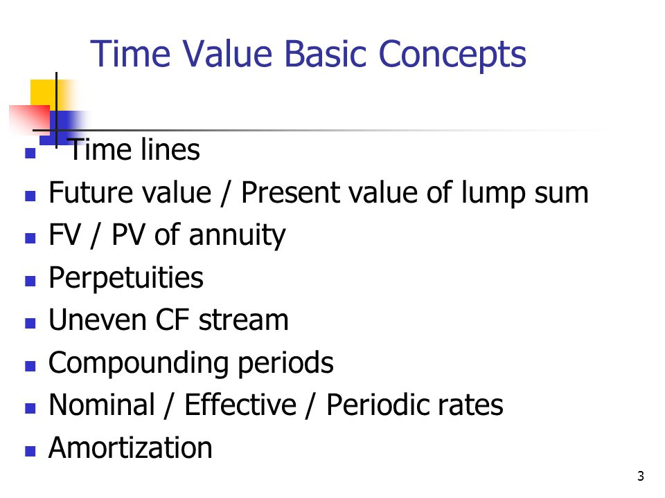 3 Time Value Basic Concepts Time lines Future value / Present value of lump sum FV / PV of annuity Perpetuities Uneven CF stream Compounding periods Nominal / Effective / Periodic rates Amortization Rates of return Amortization