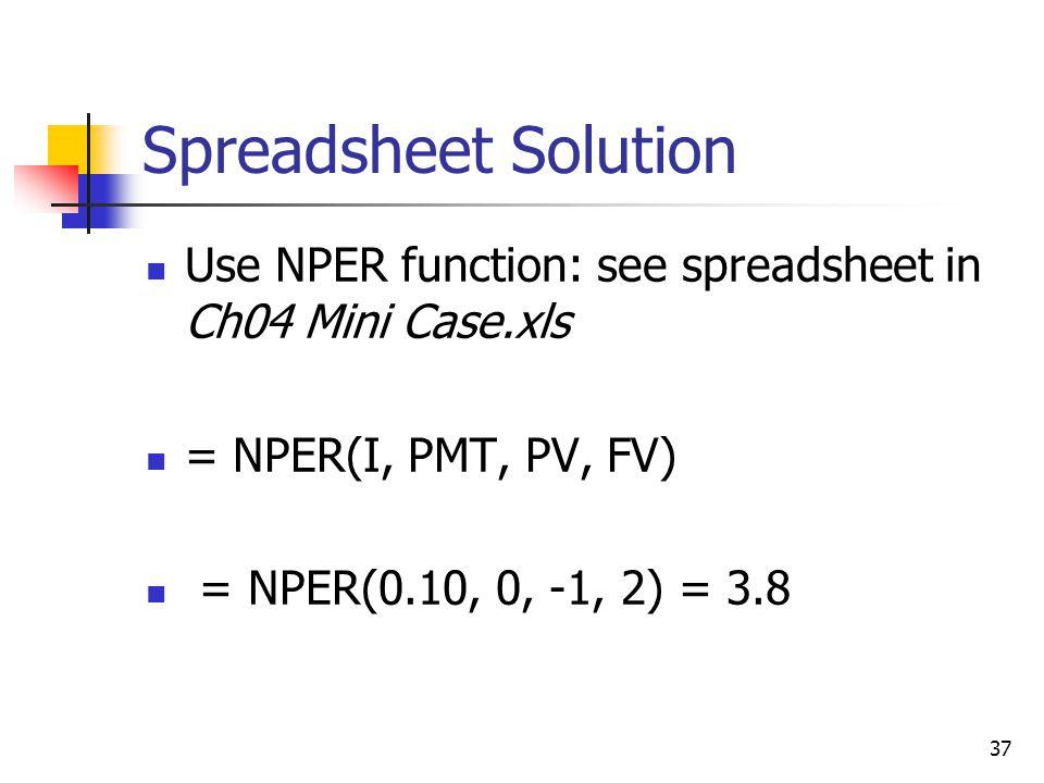 37 Spreadsheet Solution Use NPER function: see spreadsheet in Ch04 Mini Case.xls = NPER(I, PMT, PV, FV) = NPER(0.10, 0, -1, 2) = 3.8