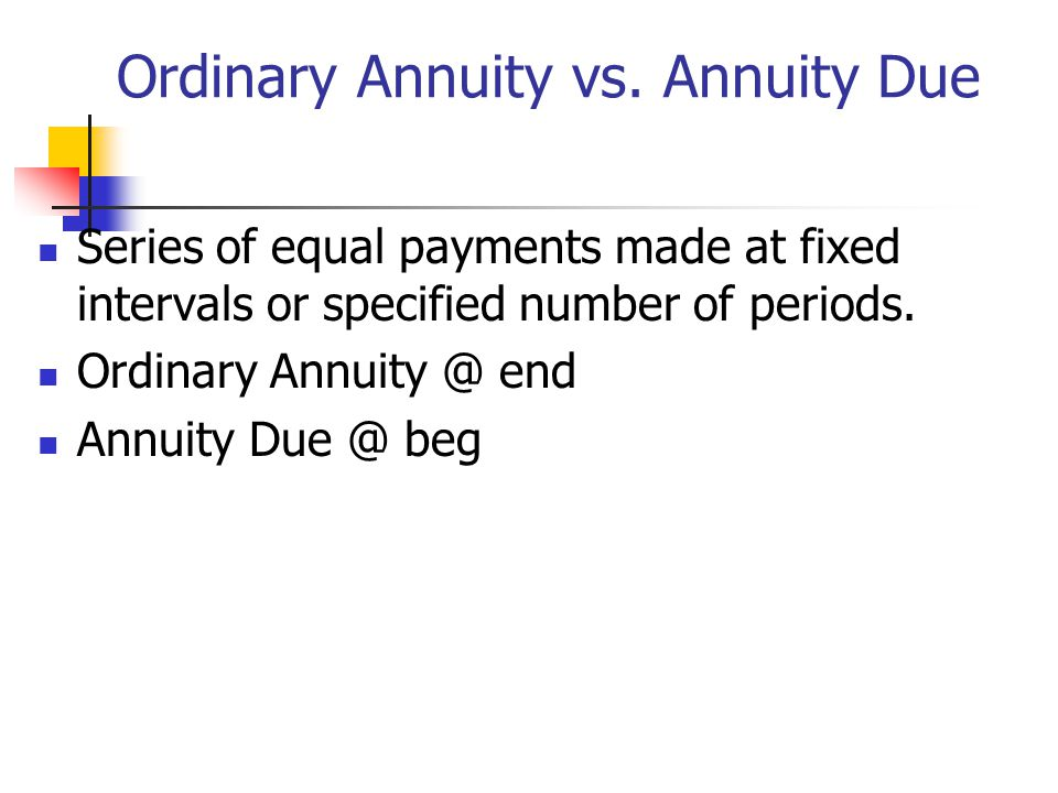 Ordinary Annuity vs. Annuity Due Series of equal payments made at fixed intervals or specified number of periods. Ordinary Annuity @ end Annuity Due @