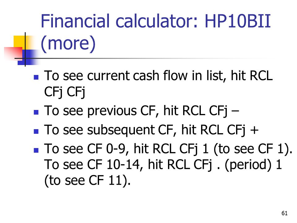 61 Financial calculator: HP10BII (more) To see current cash flow in list, hit RCL CFj CFj To see previous CF, hit RCL CFj – To see subsequent CF, hit RCL CFj + To see CF 0-9, hit RCL CFj 1 (to see CF 1).