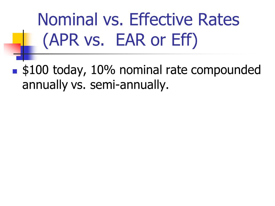Nominal vs. Effective Rates (APR vs. EAR or Eff) $100 today, 10% nominal rate compounded annually vs. semi-annually.