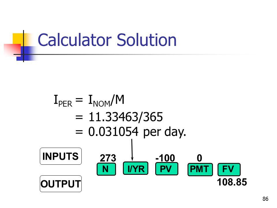 86 273-100 0 108.85 INPUTS OUTPUT NI/YRPVFVPMT I PER =I NOM /M =11.33463/365 =0.031054 per day. Calculator Solution