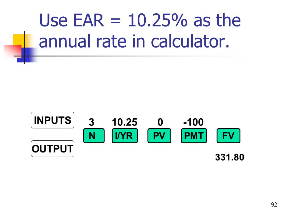 92 3 10.25 0 -100 INPUTS OUTPUT NI/YRPVFVPMT 331.80 Use EAR = 10.25% as the annual rate in calculator.