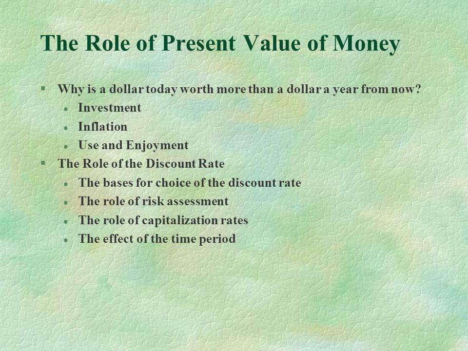 The Role of Present Value of Money §Why is a dollar today worth more than a dollar a year from now.