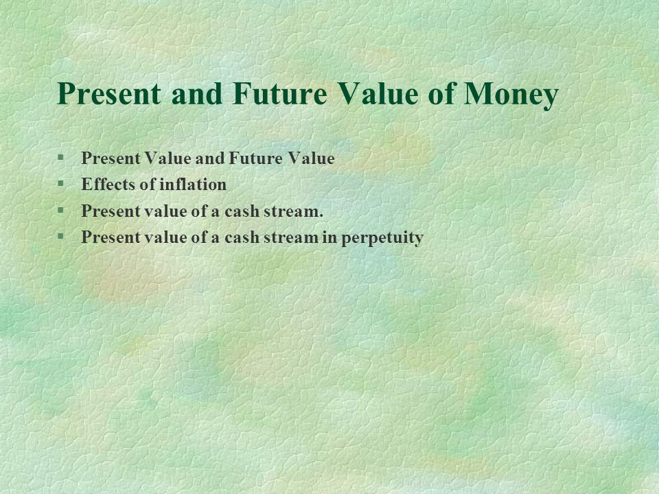Present and Future Value of Money §Present Value and Future Value §Effects of inflation §Present value of a cash stream.