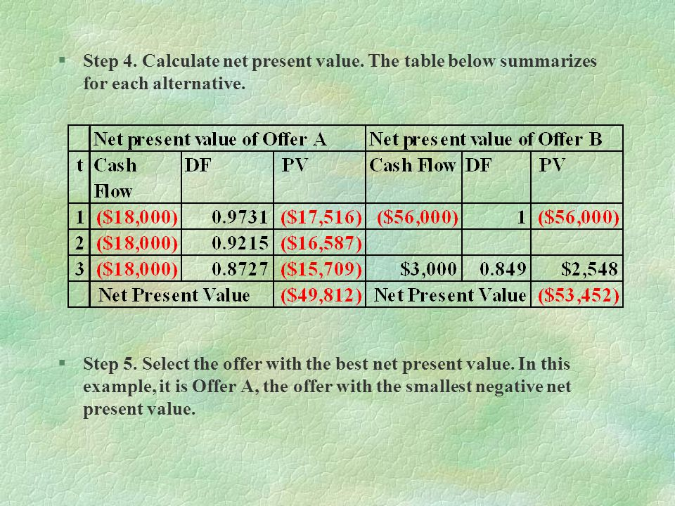 §Step 4.Calculate net present value. The table below summarizes for each alternative.