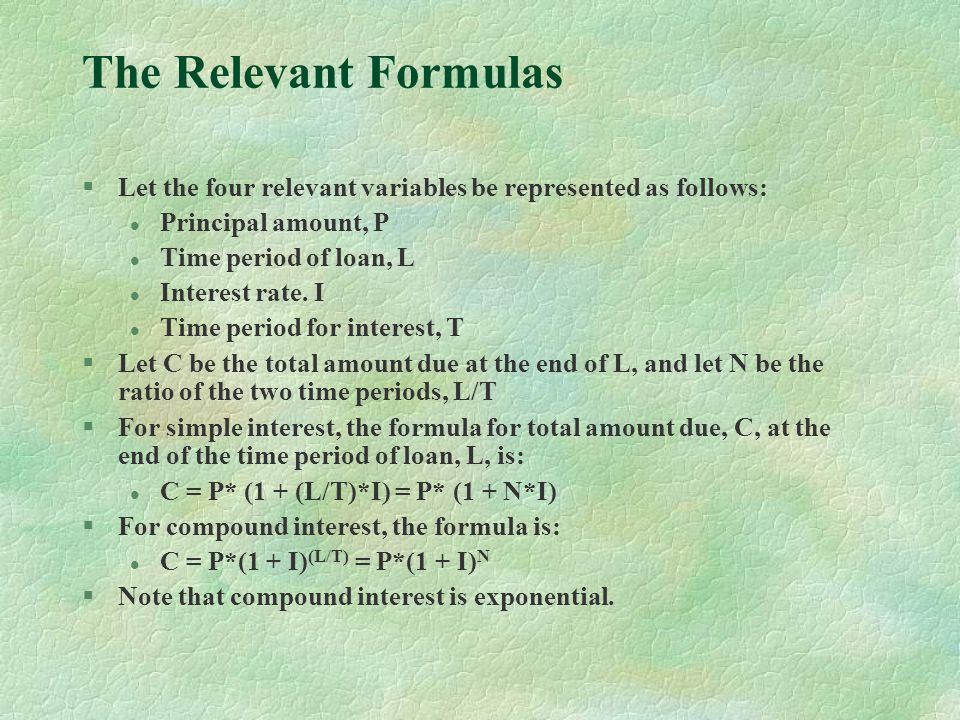 The Relevant Formulas §Let the four relevant variables be represented as follows: l Principal amount, P l Time period of loan, L l Interest rate.