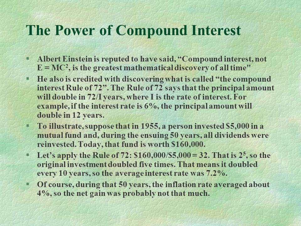 The Power of Compound Interest §Albert Einstein is reputed to have said, Compound interest, not E = MC 2, is the greatest mathematical discovery of all time §He also is credited with discovering what is called the compound interest Rule of 72.