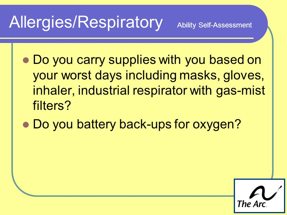 Allergies/Respiratory Ability Self-Assessment Do you carry supplies with you based on your worst days including masks, gloves, inhaler, industrial respirator with gas-mist filters.