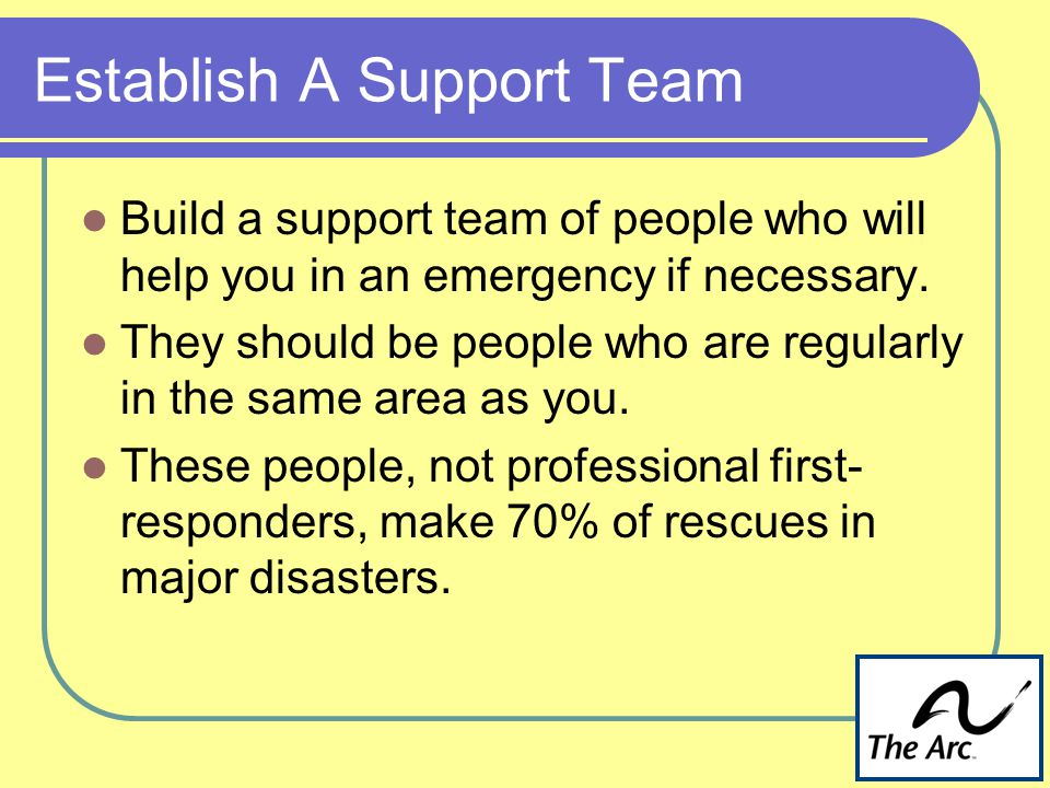 Establish A Support Team Build a support team of people who will help you in an emergency if necessary.