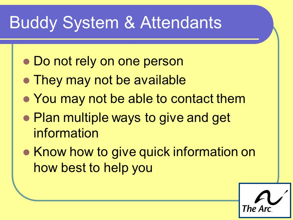 Buddy System & Attendants Do not rely on one person They may not be available You may not be able to contact them Plan multiple ways to give and get information Know how to give quick information on how best to help you