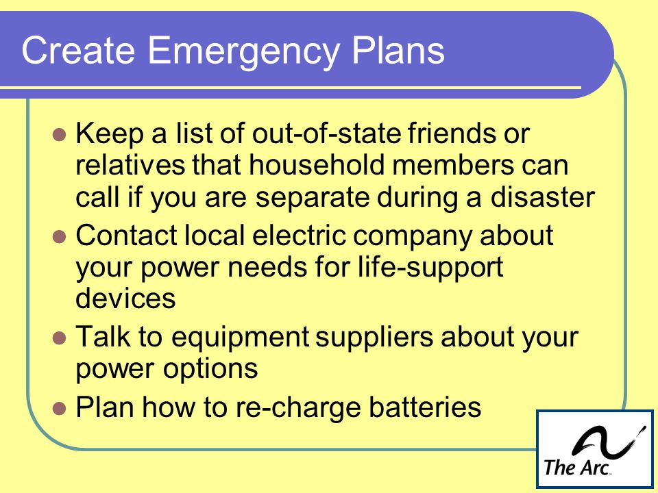 Create Emergency Plans Keep a list of out-of-state friends or relatives that household members can call if you are separate during a disaster Contact local electric company about your power needs for life-support devices Talk to equipment suppliers about your power options Plan how to re-charge batteries