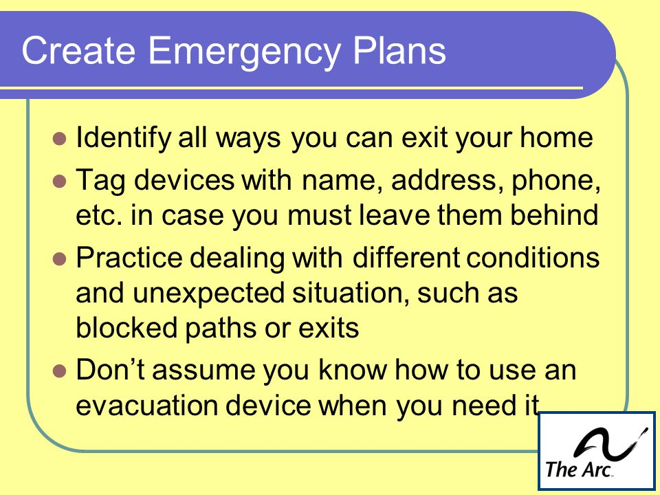 Create Emergency Plans Identify all ways you can exit your home Tag devices with name, address, phone, etc.