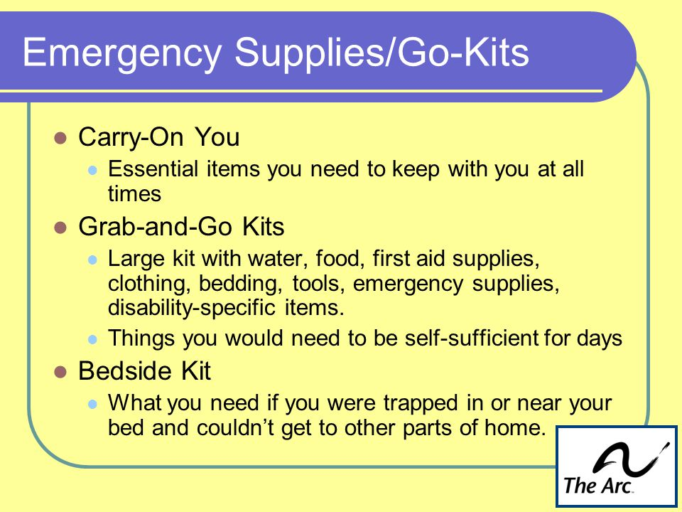 Emergency Supplies/Go-Kits Carry-On You Essential items you need to keep with you at all times Grab-and-Go Kits Large kit with water, food, first aid supplies, clothing, bedding, tools, emergency supplies, disability-specific items.