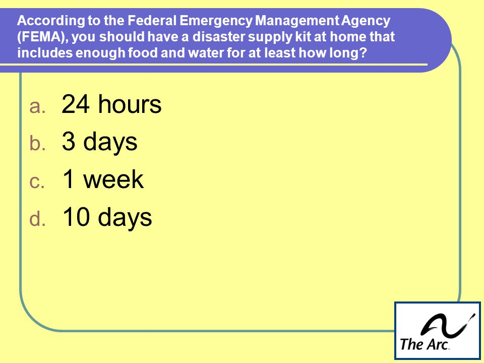 According to the Federal Emergency Management Agency (FEMA), you should have a disaster supply kit at home that includes enough food and water for at least how long.