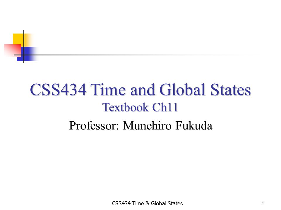 CSS434 Time & Global States1 CSS434 Time and Global States Textbook Ch11 Professor: Munehiro Fukuda