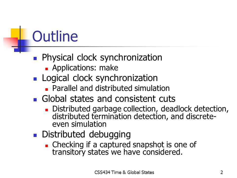 CSS434 Time & Global States2 Outline Physical clock synchronization Applications: make Logical clock synchronization Parallel and distributed simulati