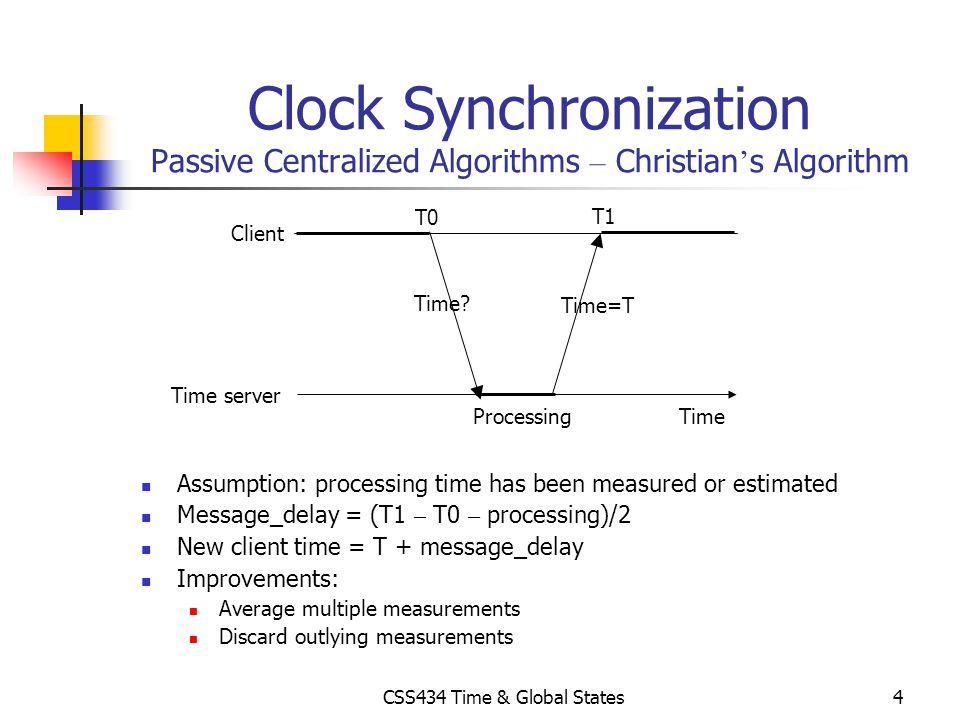 CSS434 Time & Global States4 Clock Synchronization Passive Centralized Algorithms – Christian s Algorithm Assumption: processing time has been measure