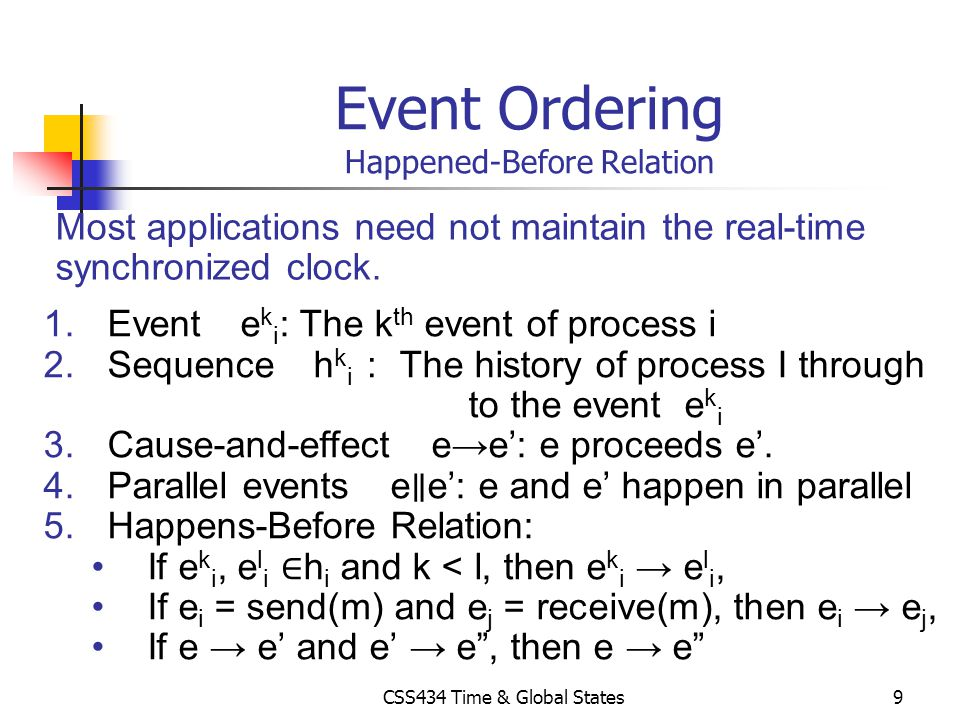 CSS434 Time & Global States9 Event Ordering Happened-Before Relation 1.Event e k i : The k th event of process i 2.Sequence h k i The history of proce