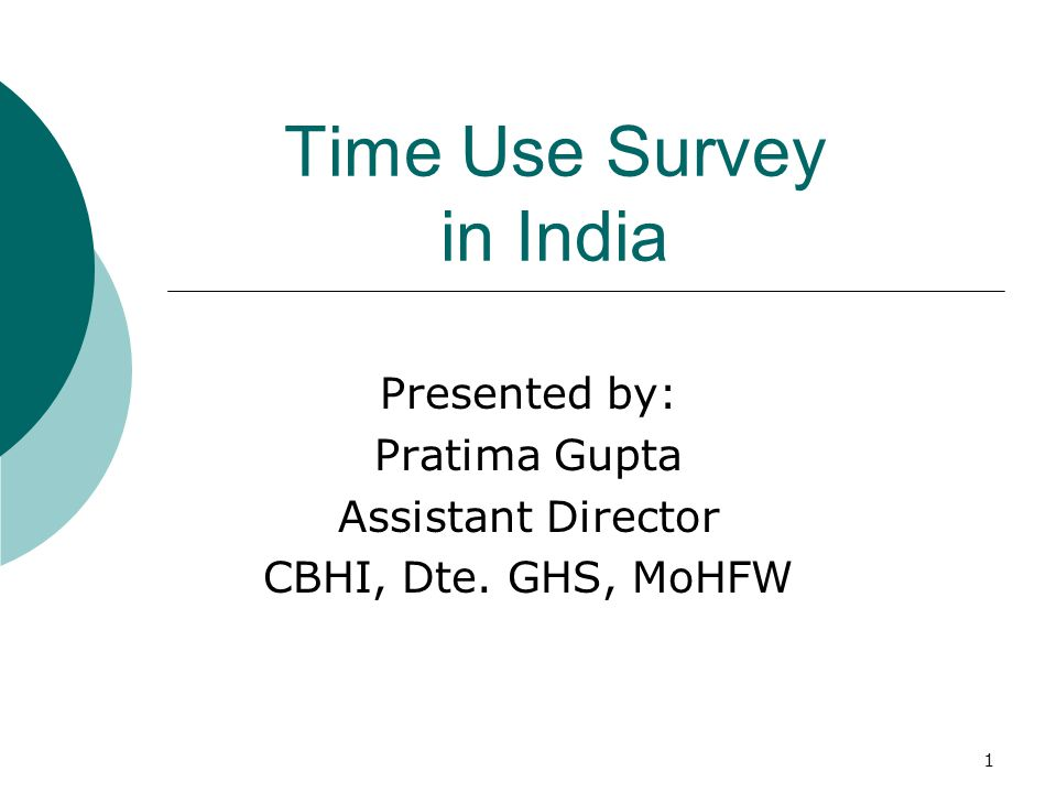 1 Time Use Survey in India Presented by: Pratima Gupta Assistant Director CBHI, Dte. GHS, MoHFW