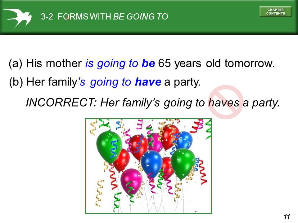 11 3-2 FORMS WITH BE GOING TO (a) His mother is going to be 65 years old tomorrow. (b) Her familys going to have a party. INCORRECT: Her familys going