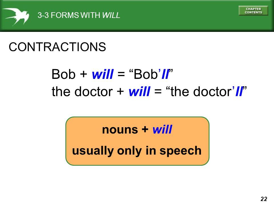 22 nouns + will usually only in speech CONTRACTIONS Bob + will = Bobll the doctor + will = the doctorll 3-3 FORMS WITH WILL