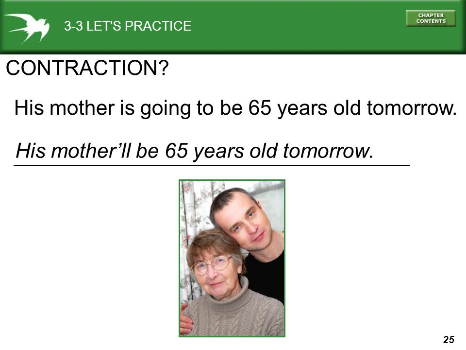 25 3-3 LET'S PRACTICE His mother is going to be 65 years old tomorrow. _______________________________________ CONTRACTION? His motherll be 65 years o
