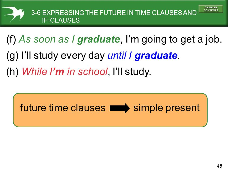 45 3-6 EXPRESSING THE FUTURE IN TIME CLAUSES AND IF-CLAUSES (f) As soon as I graduate, Im going to get a job. (g) Ill study every day until I graduate