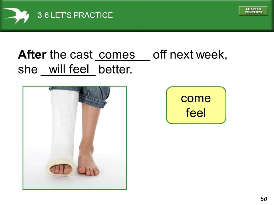 50 3-6 LETS PRACTICE After the cast ________ off next week, she ________ better. come feel comes will feel