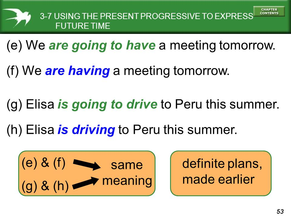 53 3-7 USING THE PRESENT PROGRESSIVE TO EXPRESS FUTURE TIME (e) We are going to have a meeting tomorrow. (f) We are having a meeting tomorrow. (g) Eli