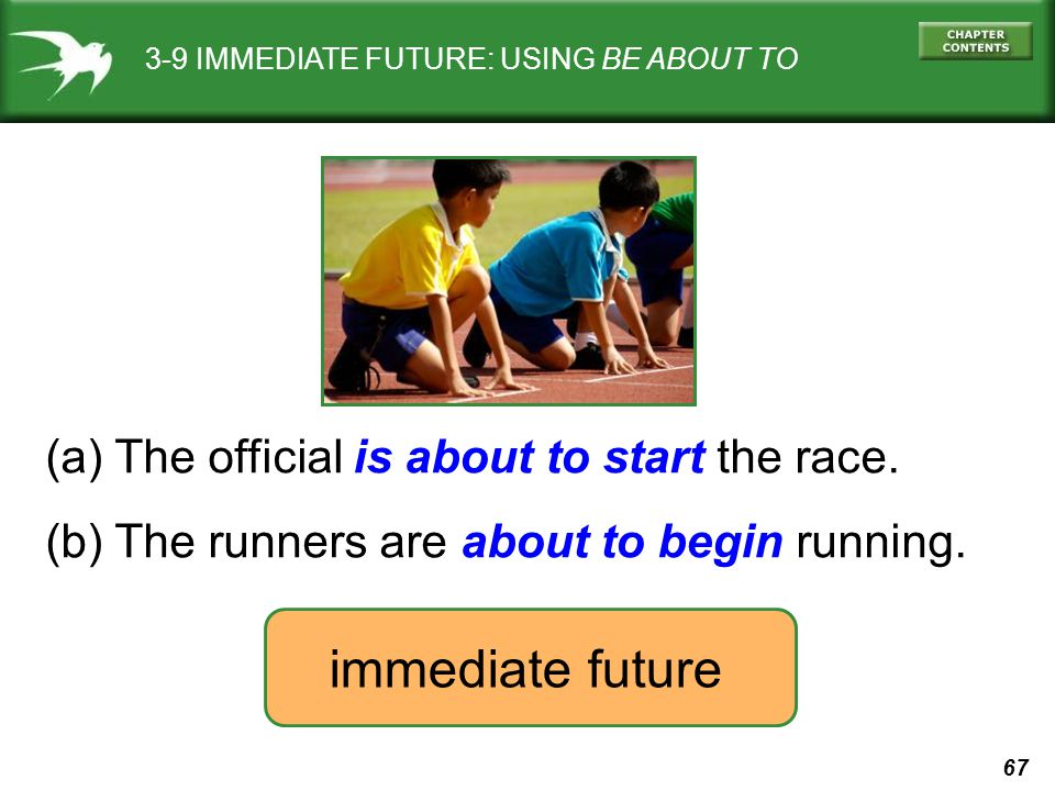 67 3-9 IMMEDIATE FUTURE: USING BE ABOUT TO (a) The official is about to start the race. (b) The runners are about to begin running. immediate future