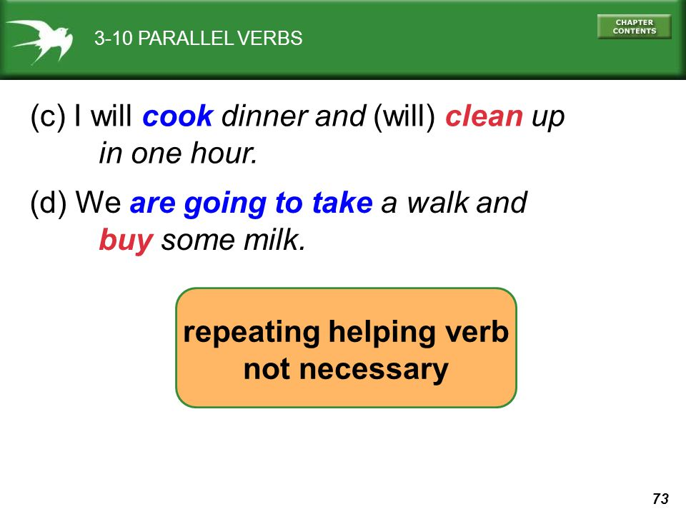 73 3-10 PARALLEL VERBS (c) I will cook dinner and (will) clean up in one hour. repeating helping verb not necessary (d) We are going to take a walk an