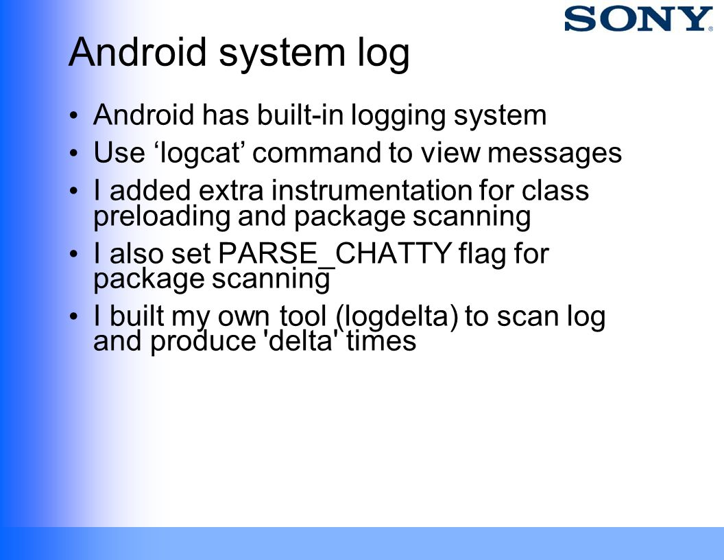 Android system log Android has built-in logging system Use logcat command to view messages I added extra instrumentation for class preloading and pack