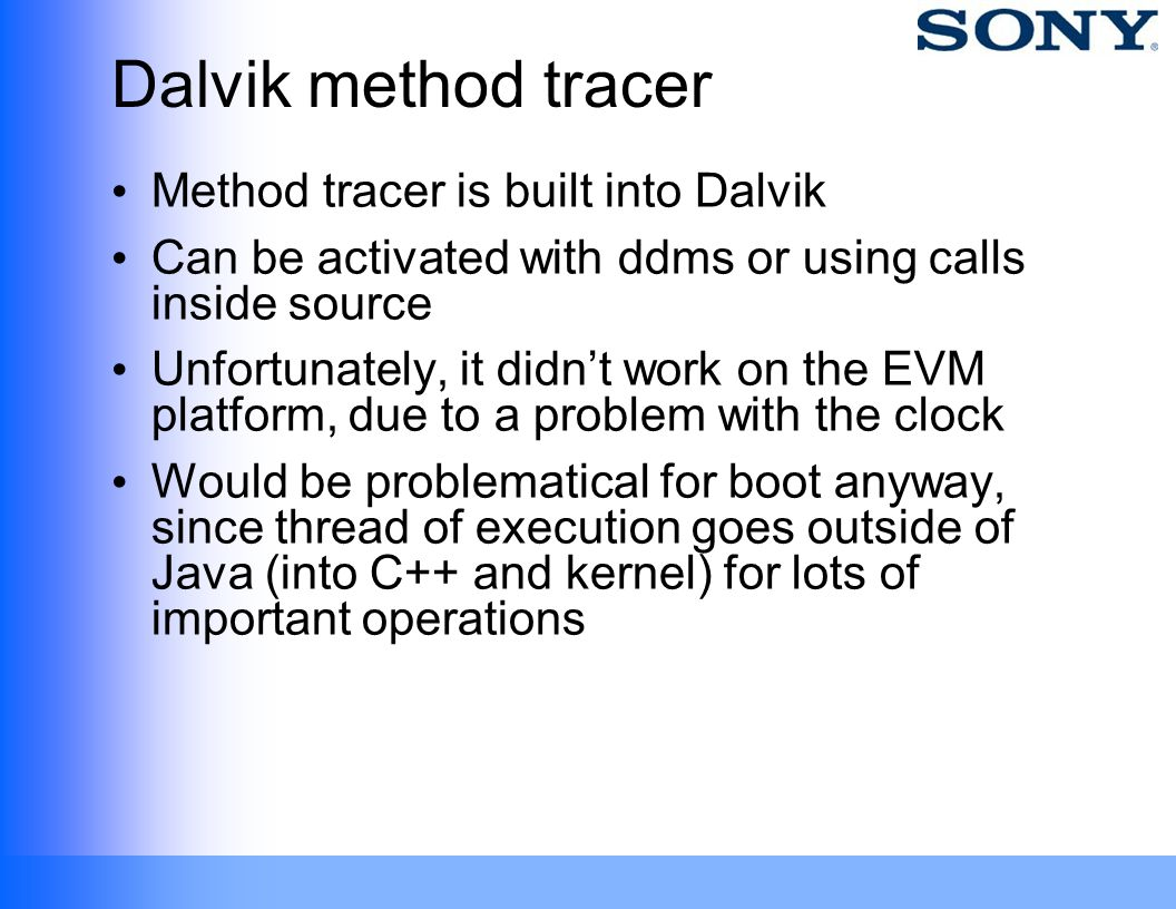 Dalvik method tracer Method tracer is built into Dalvik Can be activated with ddms or using calls inside source Unfortunately, it didnt work on the EV