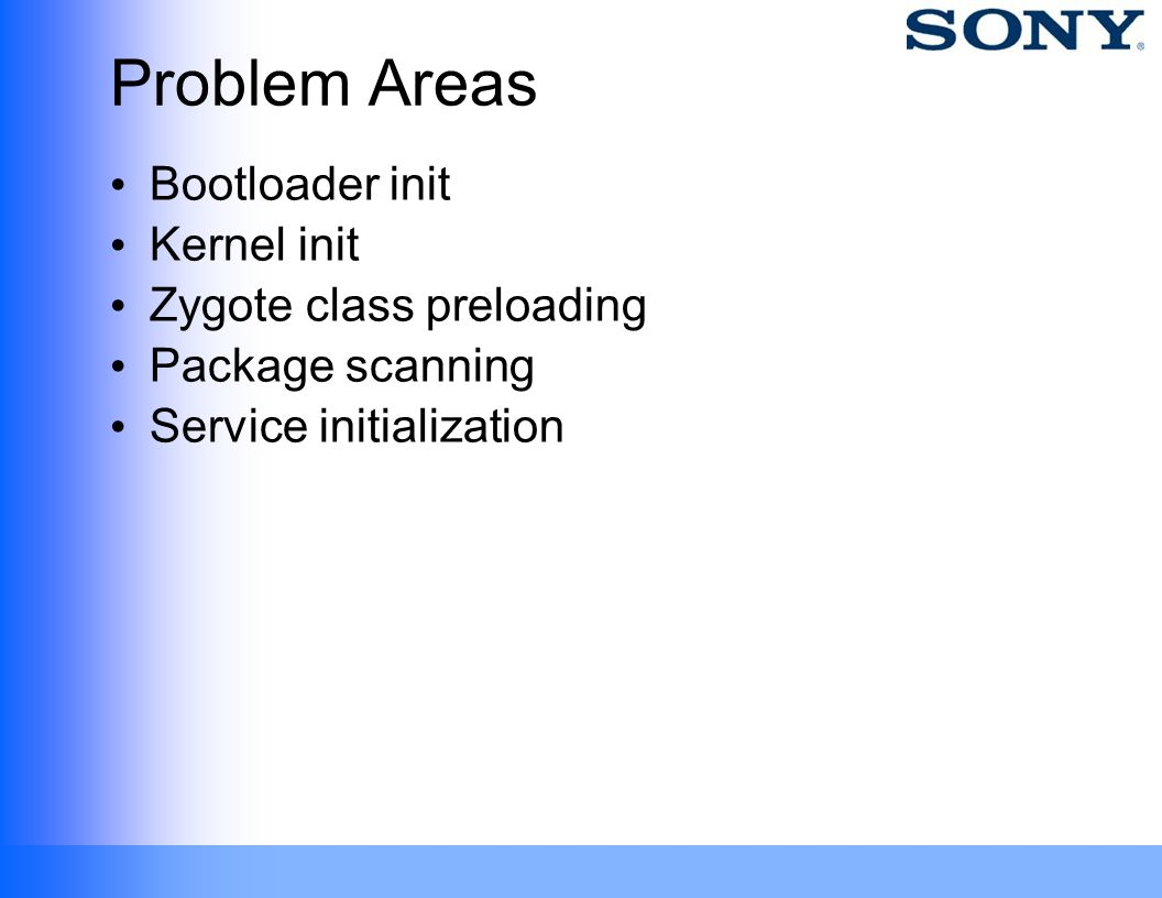 Problem Areas Bootloader init Kernel init Zygote class preloading Package scanning Service initialization