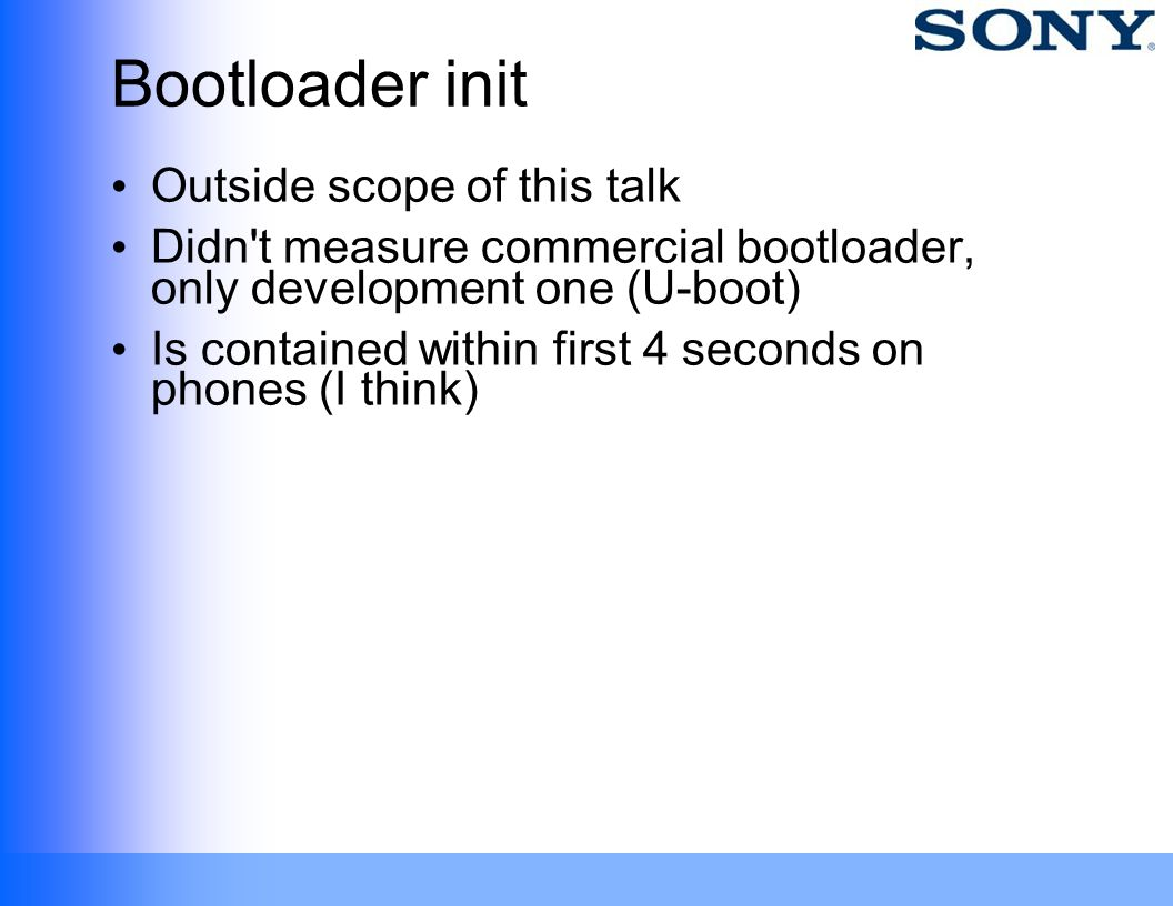 Bootloader init Outside scope of this talk Didn't measure commercial bootloader, only development one (U-boot) Is contained within first 4 seconds on