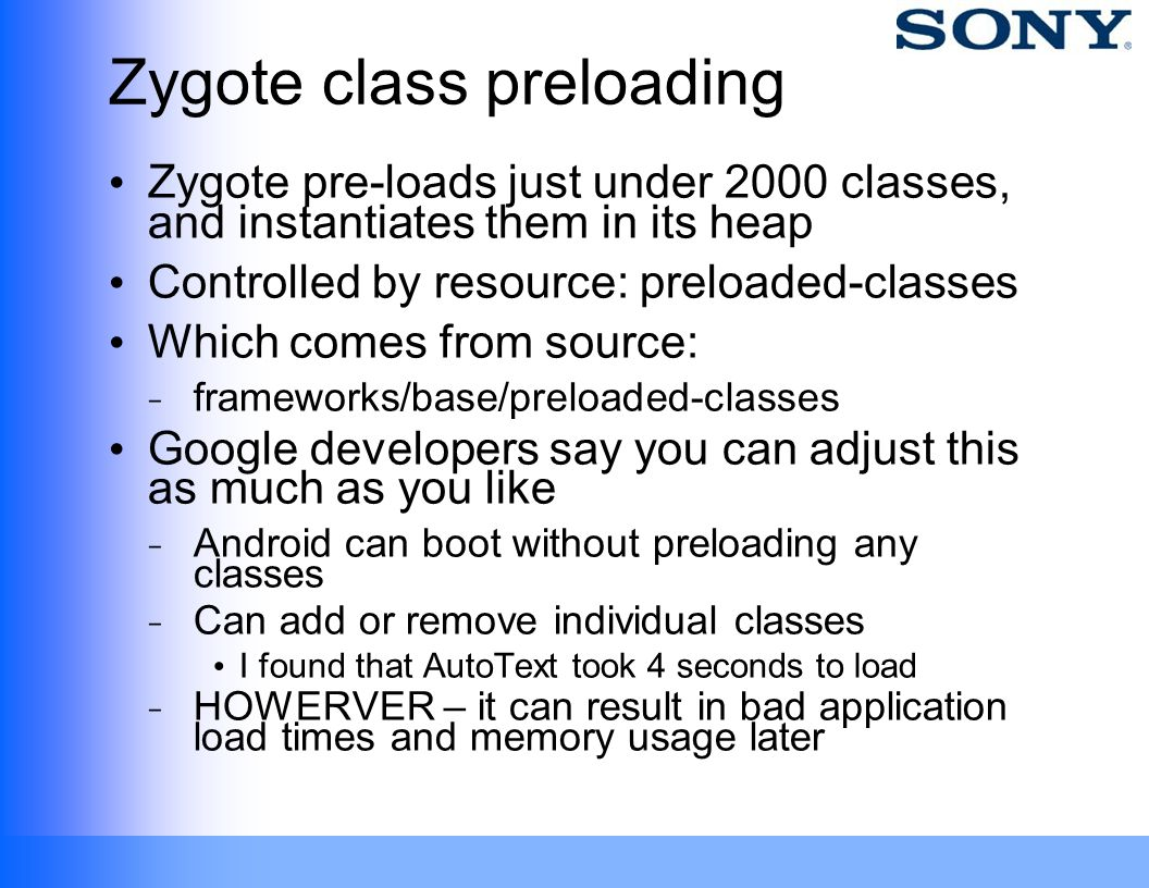 Zygote class preloading Zygote pre-loads just under 2000 classes, and instantiates them in its heap Controlled by resource: preloaded-classes Which co