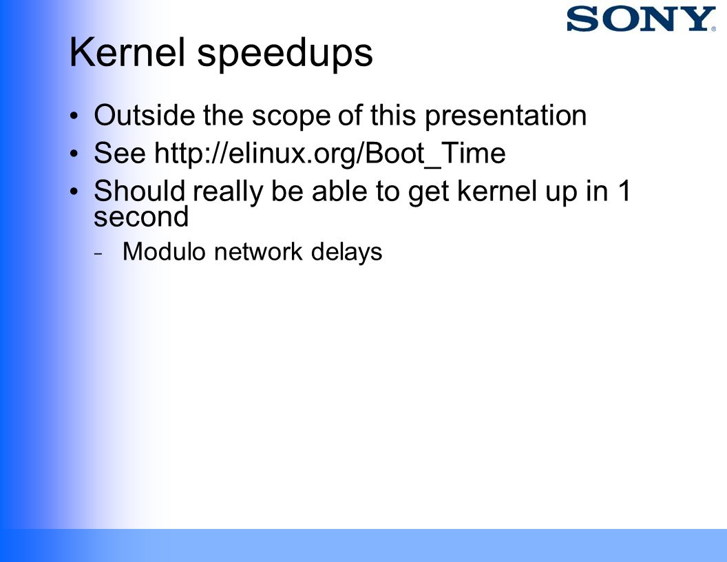 Kernel speedups Outside the scope of this presentation See http://elinux.org/Boot_Time Should really be able to get kernel up in 1 second ̵ Modulo net