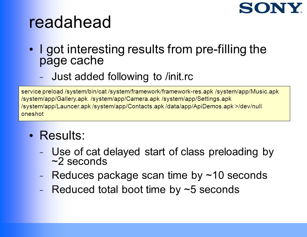 readahead I got interesting results from pre-filling the page cache ̵ Just added following to /init.rc Results: ̵ Use of cat delayed start of class pr