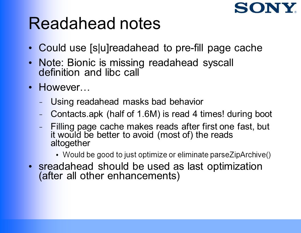 Readahead notes Could use [s|u]readahead to pre-fill page cache Note: Bionic is missing readahead syscall definition and libc call However… ̵ Using re