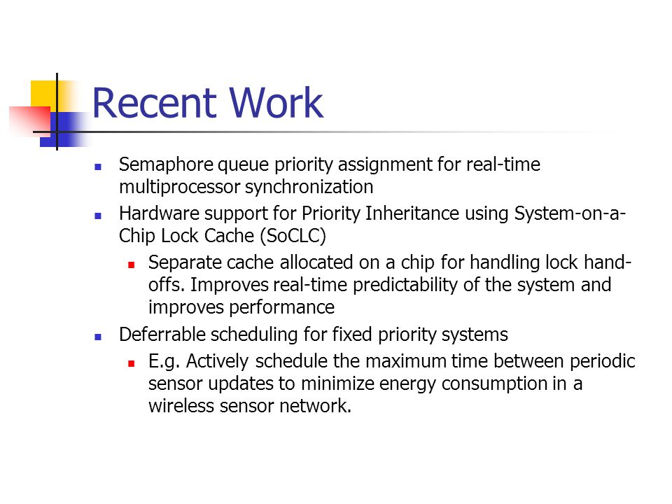 Recent Work Semaphore queue priority assignment for real-time multiprocessor synchronization Hardware support for Priority Inheritance using System-on-a- Chip Lock Cache (SoCLC) Separate cache allocated on a chip for handling lock hand- offs.