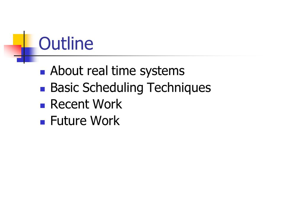 Outline About real time systems Basic Scheduling Techniques Recent Work Future Work