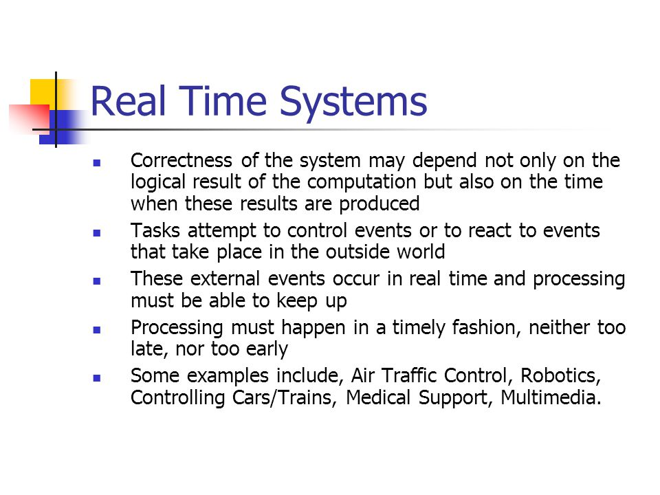 Real Time Systems Correctness of the system may depend not only on the logical result of the computation but also on the time when these results are produced Tasks attempt to control events or to react to events that take place in the outside world These external events occur in real time and processing must be able to keep up Processing must happen in a timely fashion, neither too late, nor too early Some examples include, Air Traffic Control, Robotics, Controlling Cars/Trains, Medical Support, Multimedia.