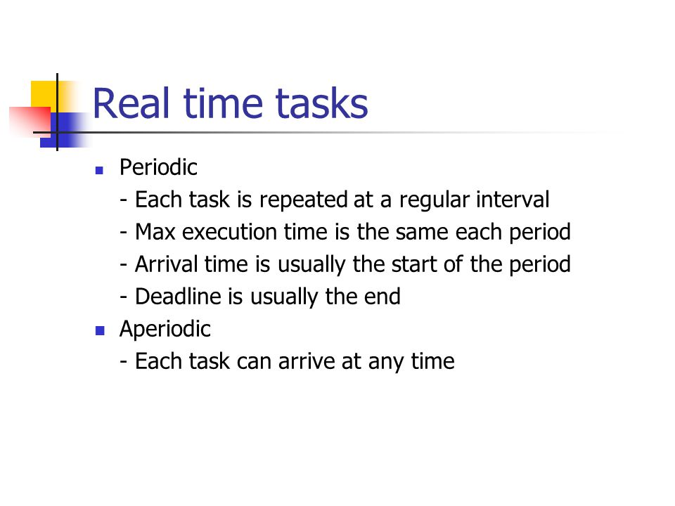 Real time tasks Periodic - Each task is repeated at a regular interval - Max execution time is the same each period - Arrival time is usually the start of the period - Deadline is usually the end Aperiodic - Each task can arrive at any time